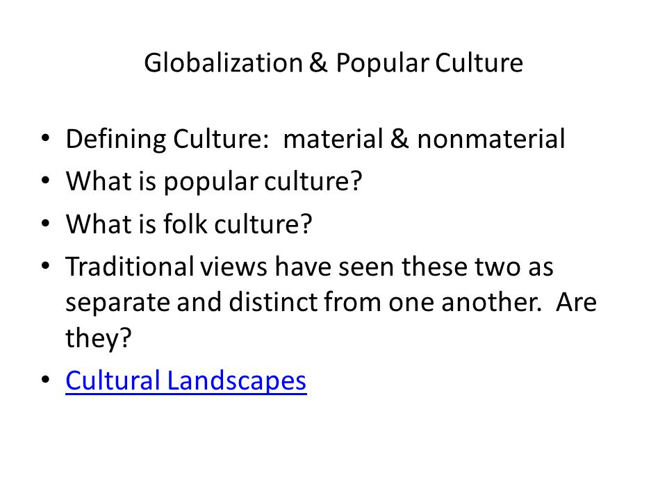 Globalization & Popular Culture Defining Culture: material & nonmaterial What is popular culture? What is folk culture? Traditional views have seen th