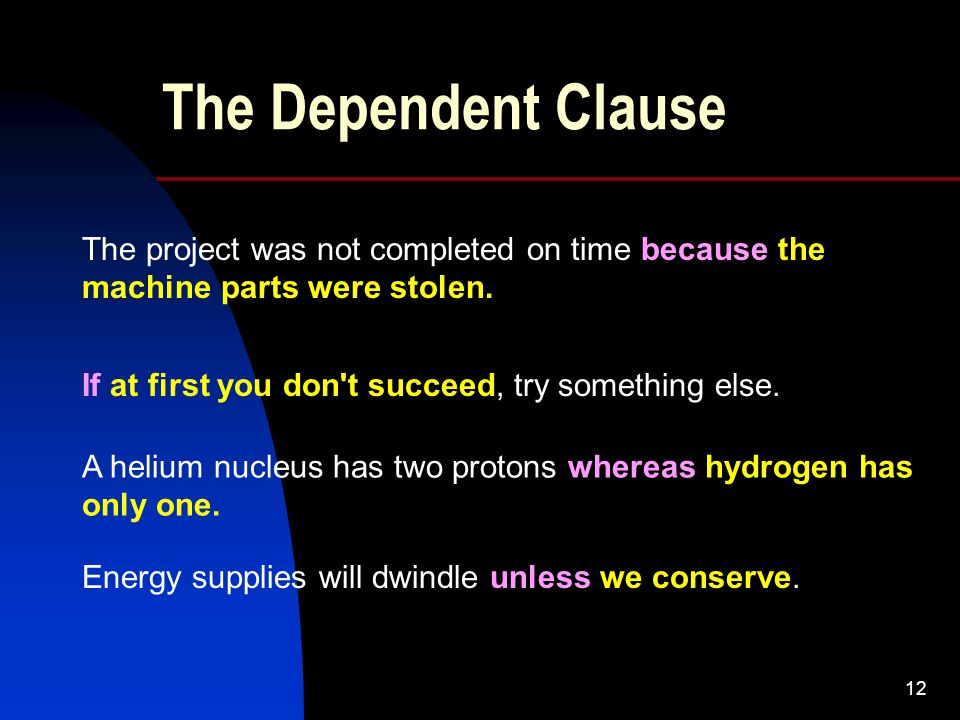12 The Dependent Clause The project was not completed on time because the machine parts were stolen.