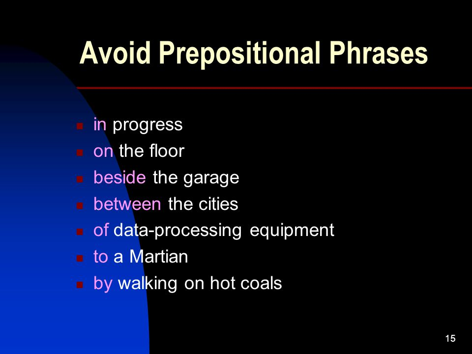 15 Avoid Prepositional Phrases in progress on the floor beside the garage between the cities of data-processing equipment to a Martian by walking on hot coals