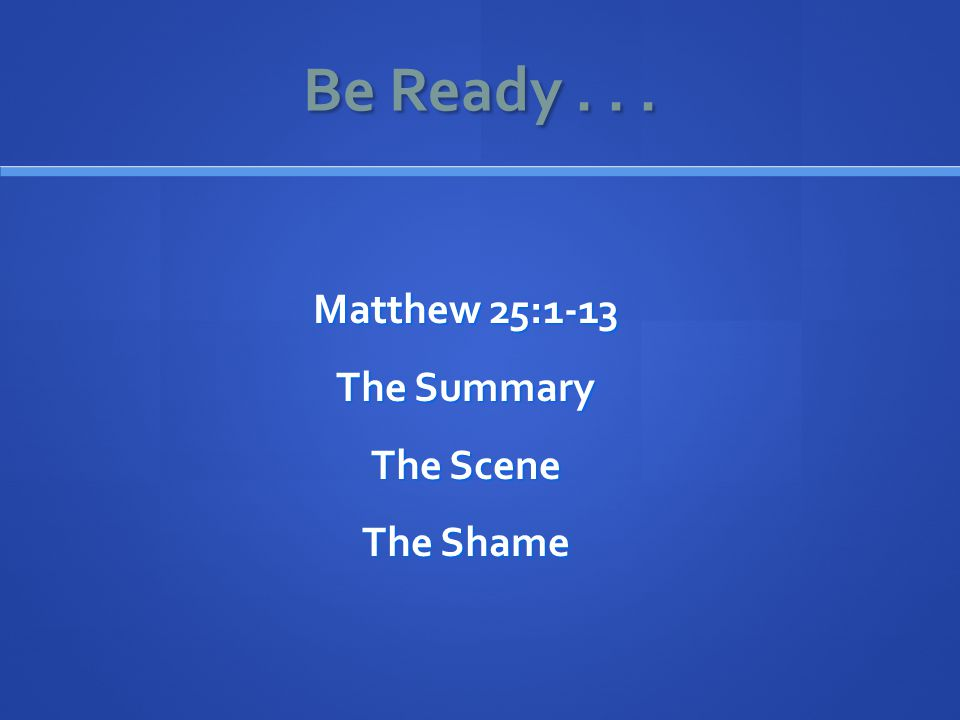 Be Ready... Matthew 25:1-13 The Summary The Scene The Shame