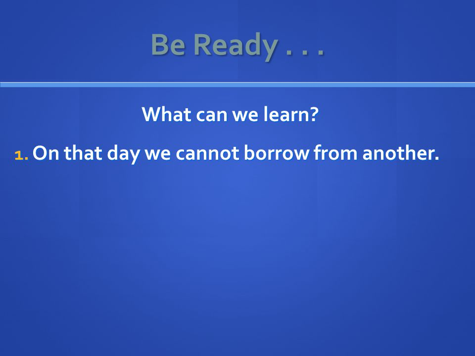 Be Ready... What can we learn 1. On that day we cannot borrow from another.