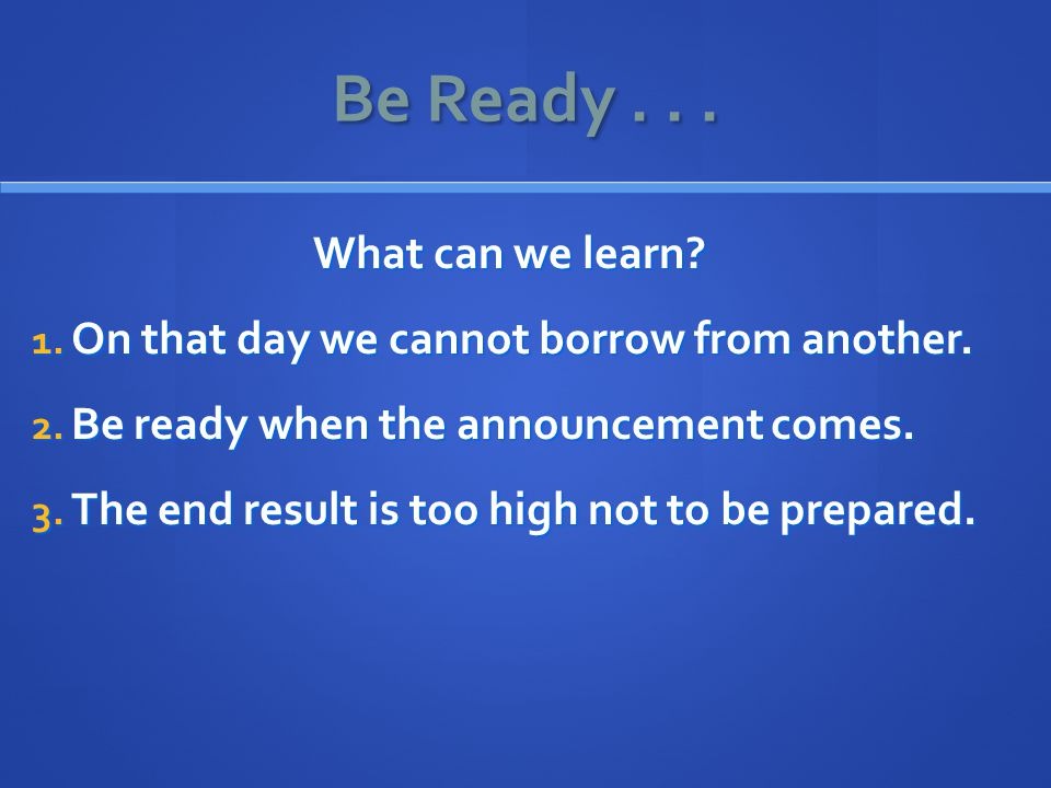 Be Ready... What can we learn. 1. On that day we cannot borrow from another.