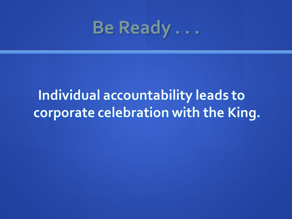 Be Ready... Individual accountability leads to corporate celebration with the King.
