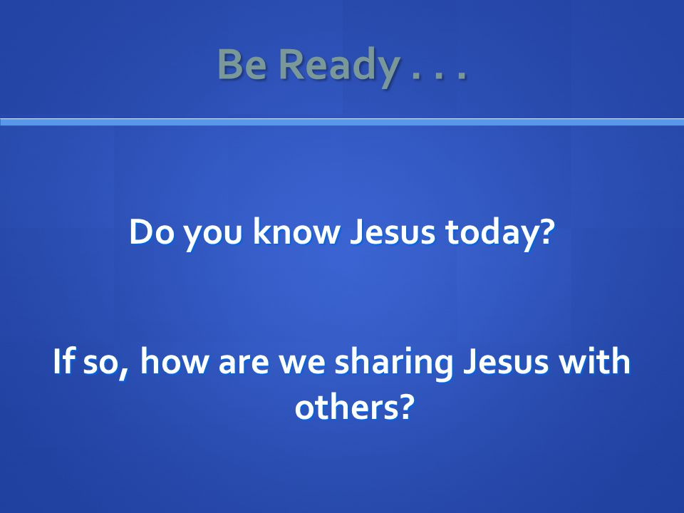 Be Ready... Do you know Jesus today If so, how are we sharing Jesus with others