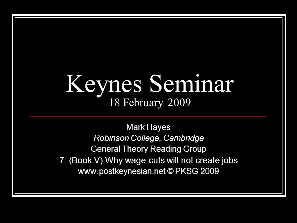 Keynes Seminar 18 February 2009 Mark Hayes Robinson College, Cambridge General Theory Reading Group 7: (Book V) Why wage-cuts will not create jobs www