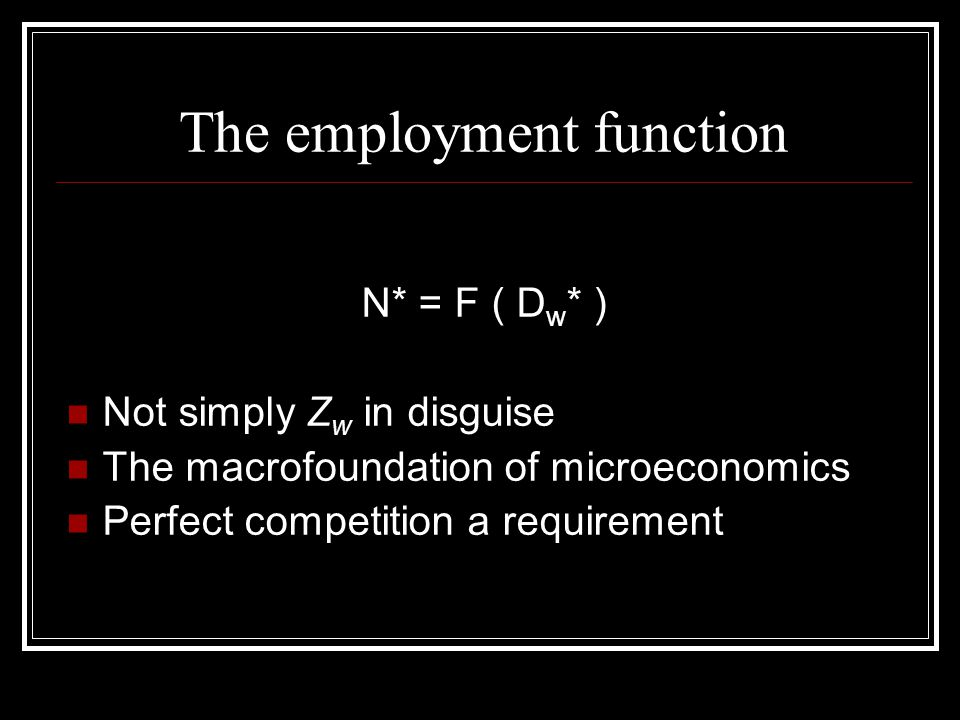 The employment function N* = F ( D w * ) Not simply Z w in disguise The macrofoundation of microeconomics Perfect competition a requirement
