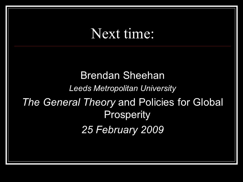 Next time: Brendan Sheehan Leeds Metropolitan University The General Theory and Policies for Global Prosperity 25 February 2009