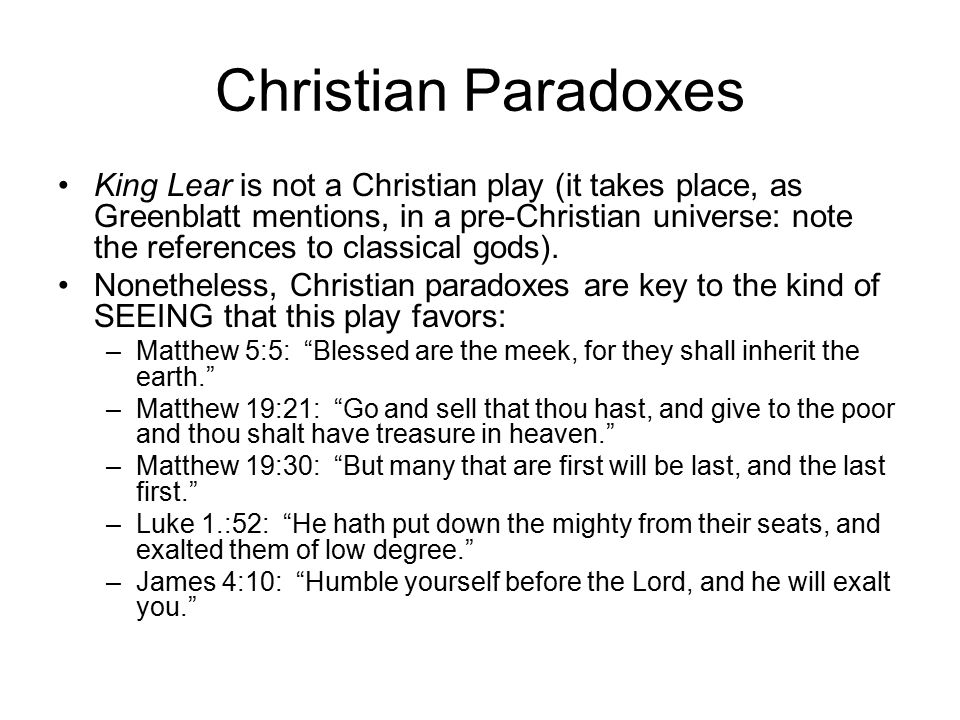 Christian Paradoxes King Lear is not a Christian play (it takes place, as Greenblatt mentions, in a pre-Christian universe: note the references to classical gods).