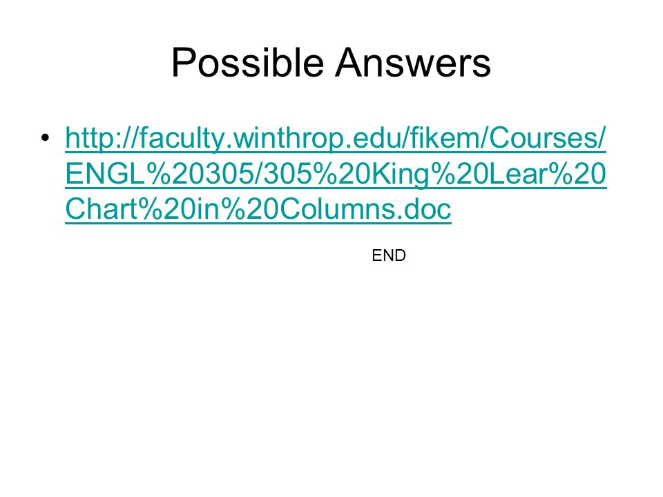 Possible Answers http://faculty.winthrop.edu/fikem/Courses/ ENGL%20305/305%20King%20Lear%20 Chart%20in%20Columns.dochttp://faculty.winthrop.edu/fikem/Courses/ ENGL%20305/305%20King%20Lear%20 Chart%20in%20Columns.doc END