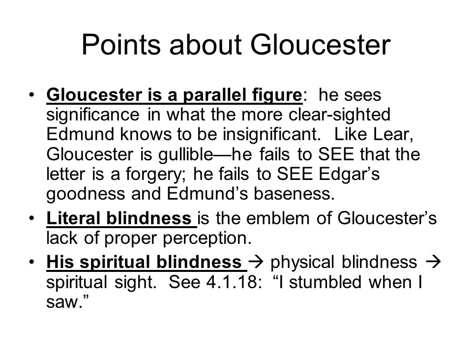 Points about Gloucester Gloucester is a parallel figure: he sees significance in what the more clear-sighted Edmund knows to be insignificant.