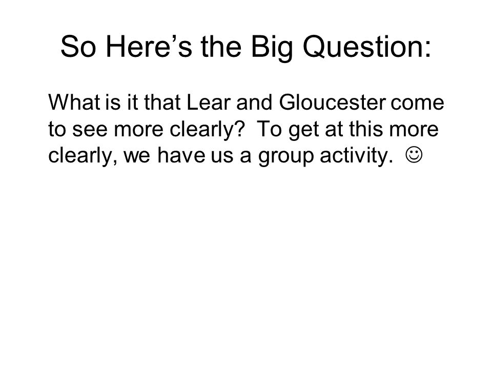 So Here's the Big Question: What is it that Lear and Gloucester come to see more clearly.