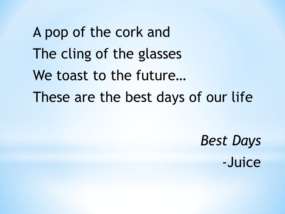 A pop of the cork and The cling of the glasses We toast to the future… These are the best days of our life Best Days -Juice