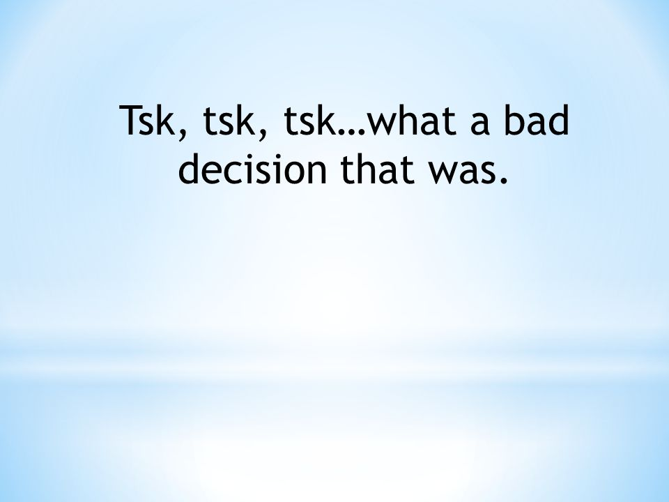 Tsk, tsk, tsk…what a bad decision that was.
