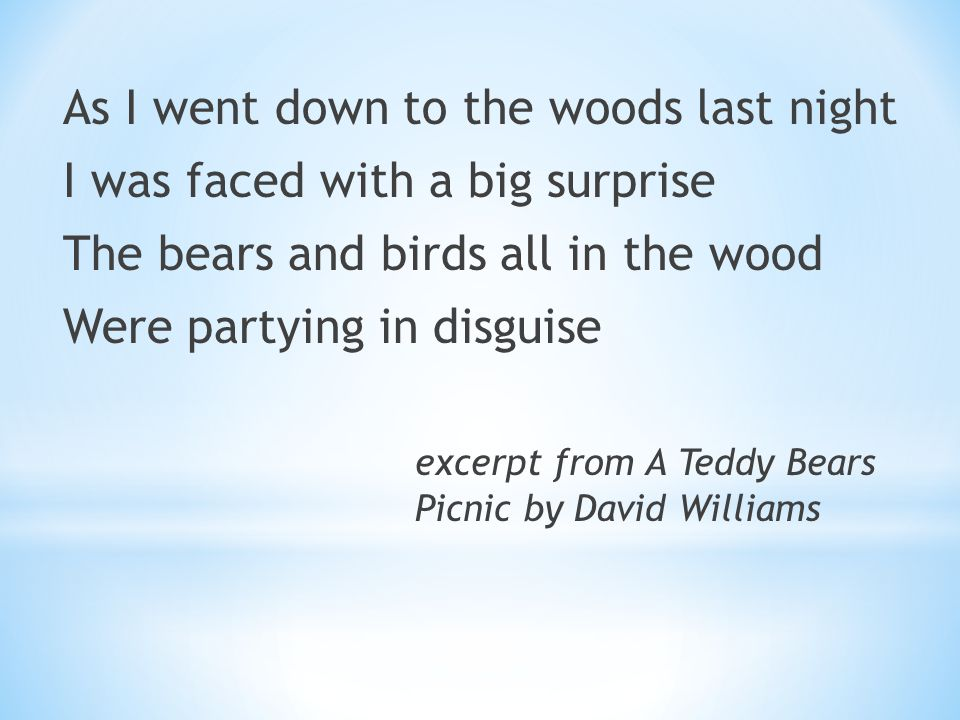 As I went down to the woods last night I was faced with a big surprise The bears and birds all in the wood Were partying in disguise excerpt from A Teddy Bears Picnic by David Williams
