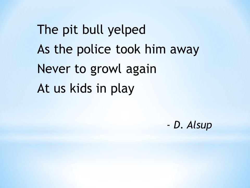 The pit bull yelped As the police took him away Never to growl again At us kids in play - D. Alsup