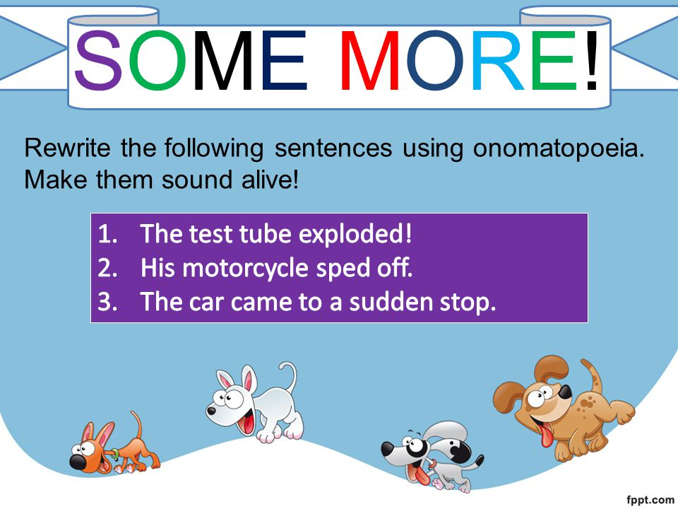SOME MORE!SOME MORE! Rewrite the following sentences using onomatopoeia. Make them sound alive!