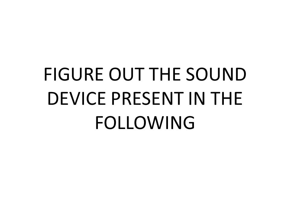 FIGURE OUT THE SOUND DEVICE PRESENT IN THE FOLLOWING