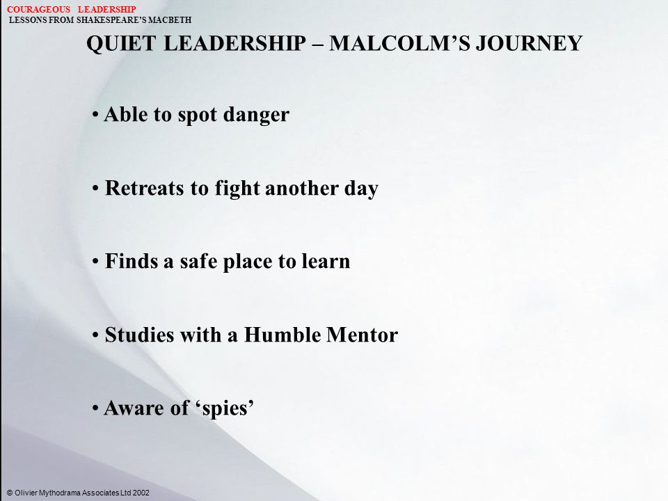 QUIET LEADERSHIP – MALCOLM'S JOURNEY © Olivier Mythodrama Associates Ltd 2002 Able to spot danger Retreats to fight another day Finds a safe place to learn Studies with a Humble Mentor Aware of 'spies' COURAGEOUS LEADERSHIP LESSONS FROM SHAKESPEARE'S MACBETH