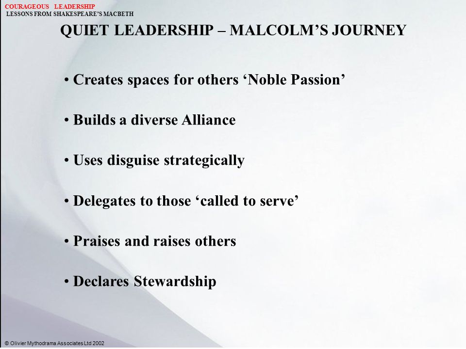 QUIET LEADERSHIP – MALCOLM'S JOURNEY © Olivier Mythodrama Associates Ltd 2002 Creates spaces for others 'Noble Passion' Builds a diverse Alliance Uses disguise strategically Delegates to those 'called to serve' Praises and raises others Declares Stewardship COURAGEOUS LEADERSHIP LESSONS FROM SHAKESPEARE'S MACBETH