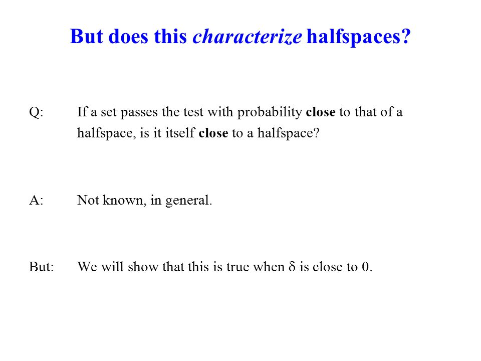 But does this characterize halfspaces? Q: If a set passes the test with probability close to that of a halfspace, is it itself close to a halfspace? A