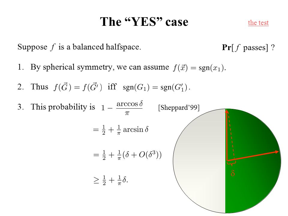 "The ""YES"" case Suppose f is a balanced halfspace. 1.By spherical symmetry, we can assume 2.Thus iff. 3.This probability is  [Sheppard'99] the test Pr"