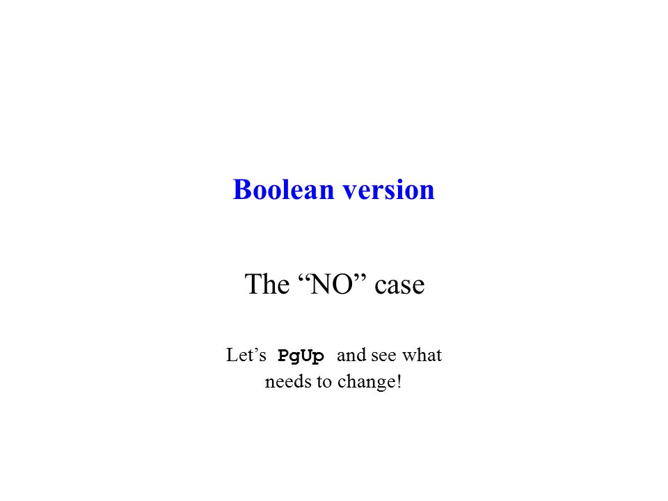 "Boolean version The ""NO"" case Let's PgUp and see what needs to change!"