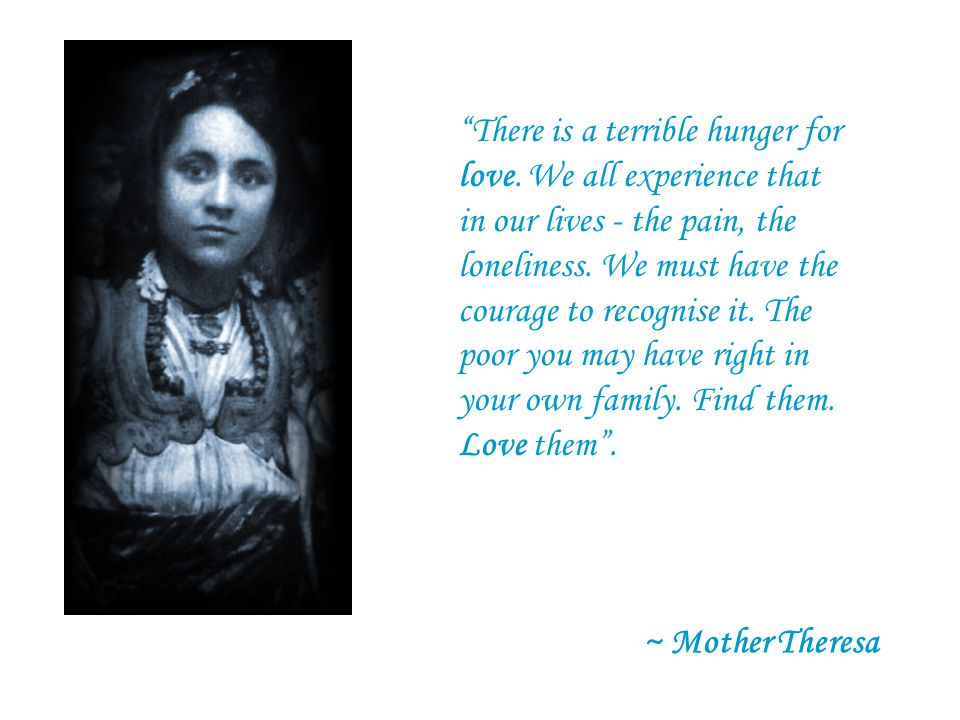 There is a terrible hunger for love.