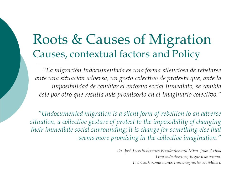 Roots & Causes of Migration Causes, contextual factors and Policy La migración indocumentada es una forma silenciosa de rebelarse ante una situación adversa, un gesto colectivo de protesta que, ante la imposibilidad de cambiar el entorno social inmediato, se cambia éste por otro que resulta más promisorio en el imaginario colectivo. Undocumented migration is a silent form of rebellion to an adverse situation, a collective gesture of protest to the impossibility of changing their immediate social surrounding; it is change for something else that seems more promising in the collective imagination. Dr.