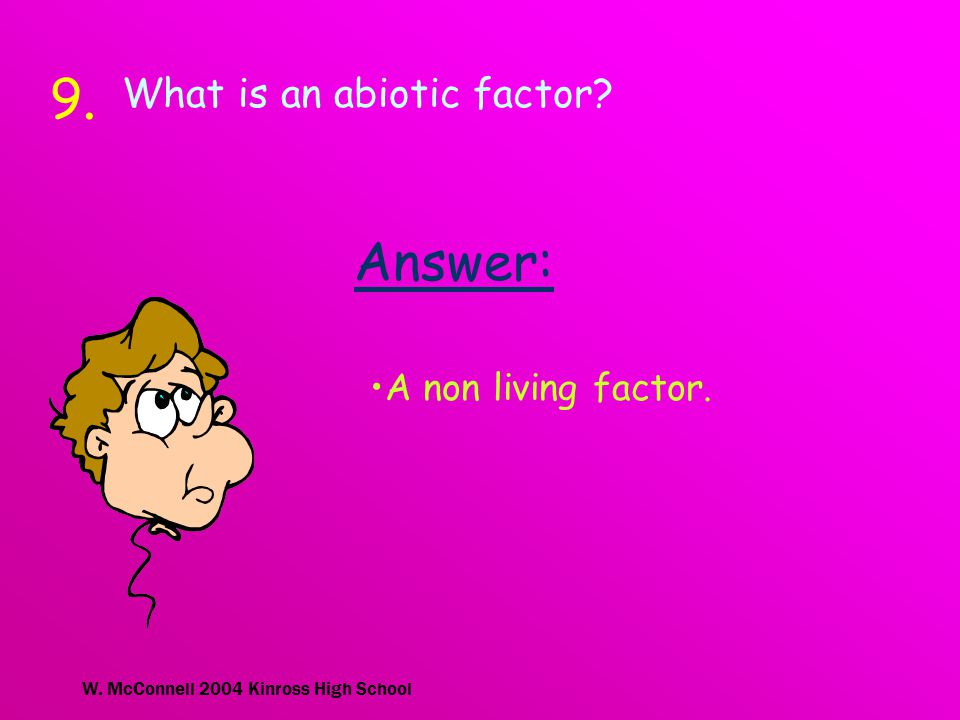 W. McConnell 2004 Kinross High School 9.9. What is an abiotic factor Answer: A non living factor.