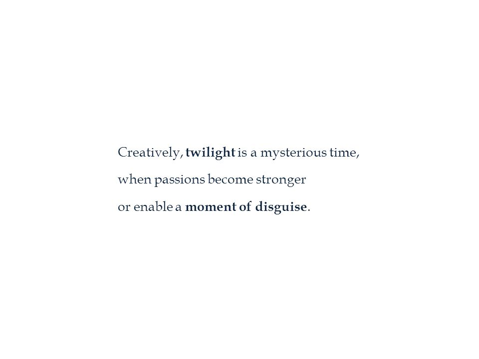 Creatively, twilight is a mysterious time, when passions become stronger or enable a moment of disguise.