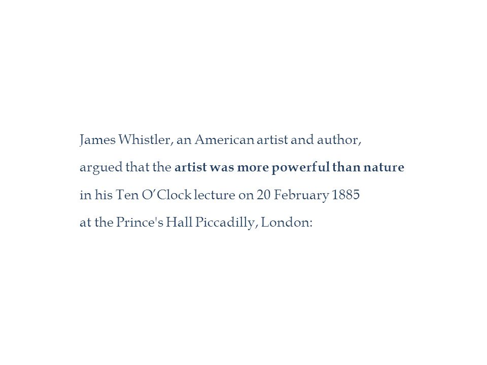 James Whistler, an American artist and author, argued that the artist was more powerful than nature in his Ten O'Clock lecture on 20 February 1885 at the Prince s Hall Piccadilly, London: