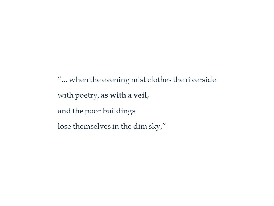 """... when the evening mist clothes the riverside with poetry, as with a veil, and the poor buildings lose themselves in the dim sky,"""