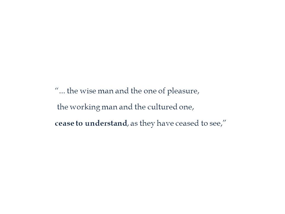 """... the wise man and the one of pleasure, the working man and the cultured one, cease to understand, as they have ceased to see,"""