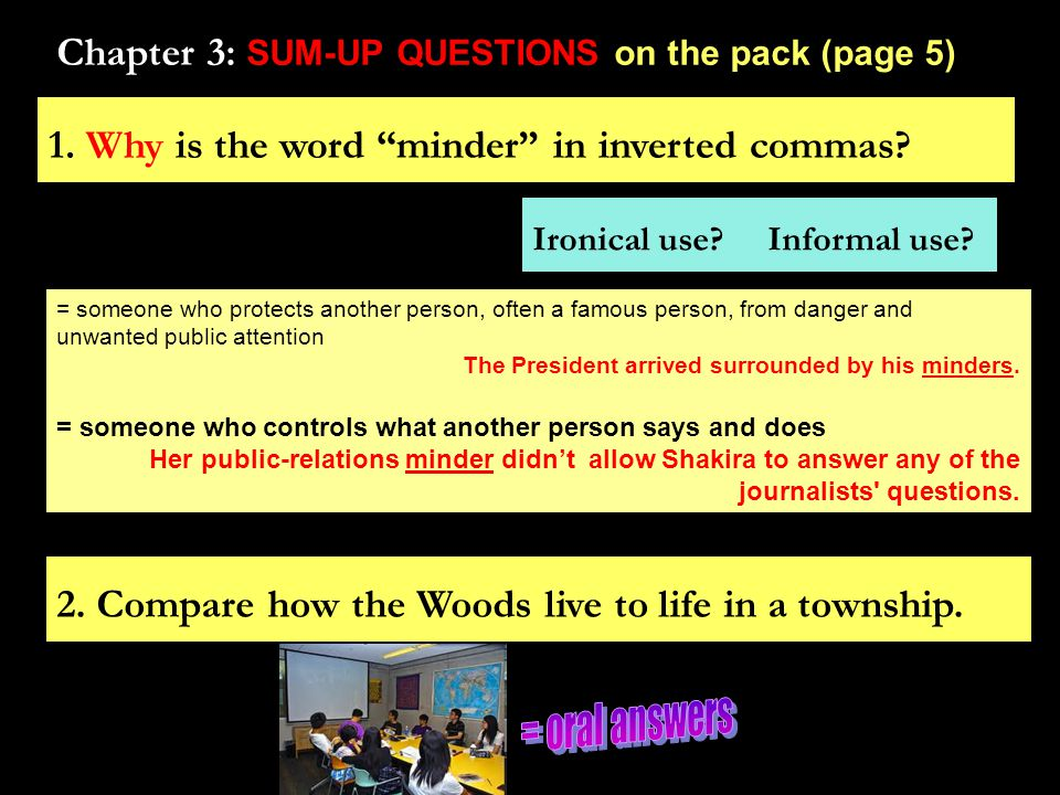 "Chapter 3: SUM-UP QUESTIONS on the pack (page 5) 1. Why is the word ""minder"" in inverted commas? 2. Compare how the Woods live to life in a township."