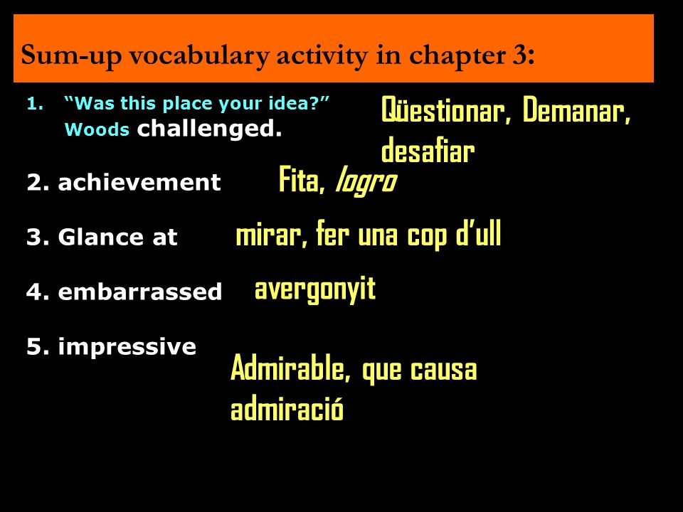 "Sum-up vocabulary activity in chapter 3 : 1.""Was this place your idea?"" Woods challenged. 2. achievement 3. Glance at 4. embarrassed 5. impressive Qüe"