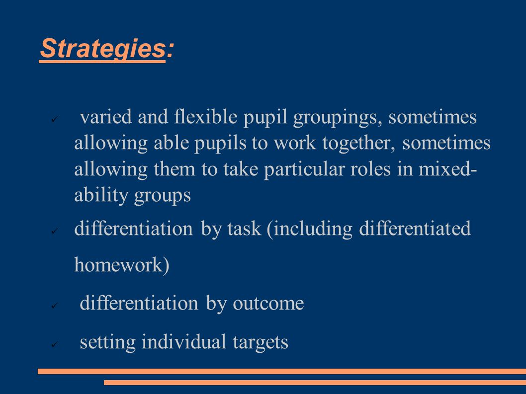 Strategies:  varied and flexible pupil groupings, sometimes allowing able pupils to work together, sometimes allowing them to take particular roles in mixed- ability groups differentiation by task (including differentiated homework)  differentiation by outcome  setting individual targets