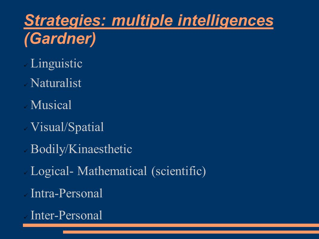 Strategies: multiple intelligences (Gardner) Linguistic Naturalist Musical Visual/Spatial Bodily/Kinaesthetic Logical- Mathematical (scientific) Intra-Personal Inter-Personal