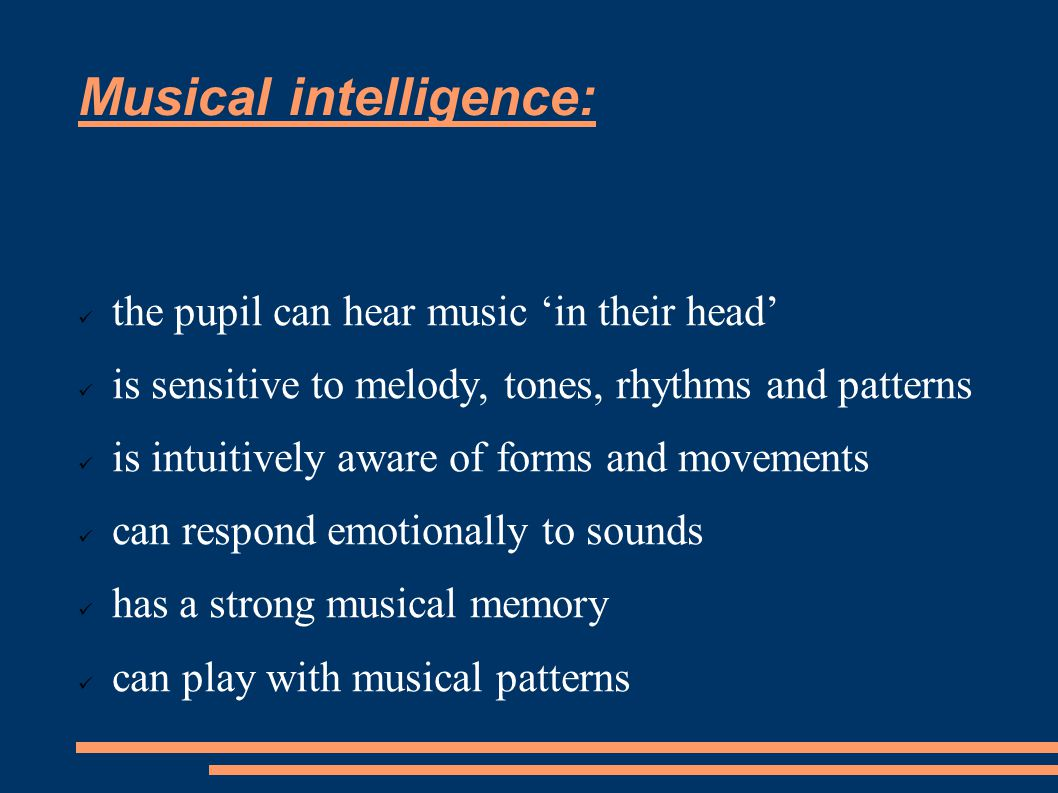 Musical intelligence: the pupil can hear music 'in their head' is sensitive to melody, tones, rhythms and patterns is intuitively aware of forms and movements can respond emotionally to sounds has a strong musical memory can play with musical patterns