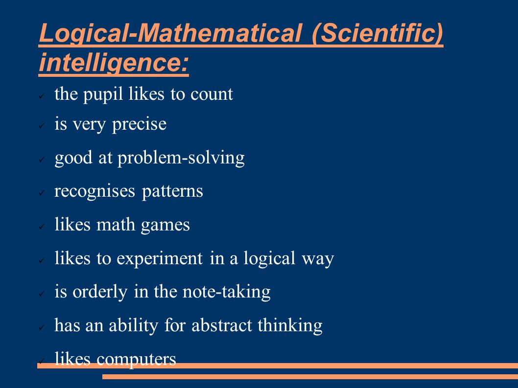 Logical-Mathematical (Scientific) intelligence: the pupil likes to count is very precise good at problem-solving recognises patterns likes math games likes to experiment in a logical way is orderly in the note-taking has an ability for abstract thinking likes computers