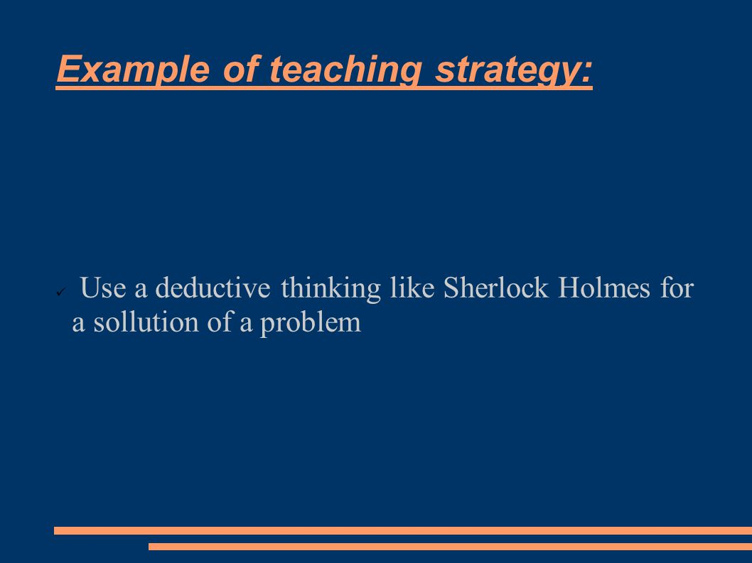 Example of teaching strategy: Use a deductive thinking like Sherlock Holmes for a sollution of a problem
