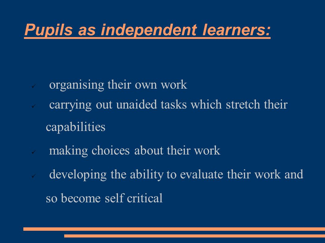 Pupils as independent learners: organising their own work carrying out unaided tasks which stretch their capabilities  making choices about their work  developing the ability to evaluate their work and so become self critical