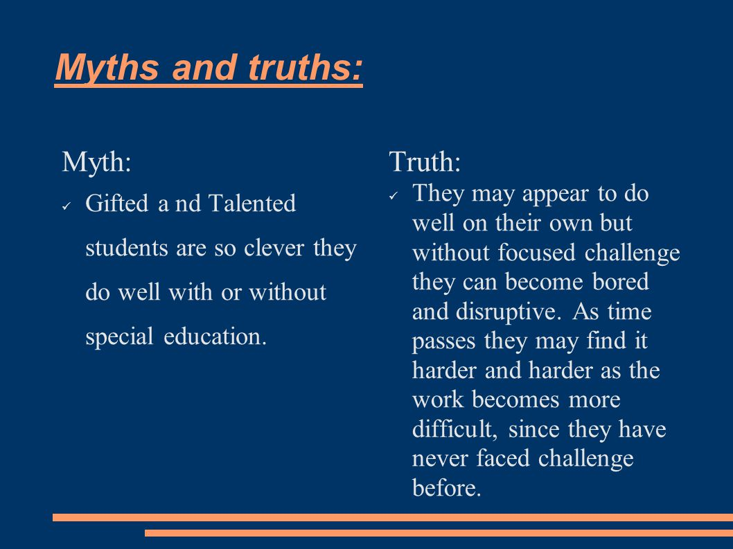 Myths and truths: Myth: Gifted a nd Talented students are so clever they do well with or without special education.
