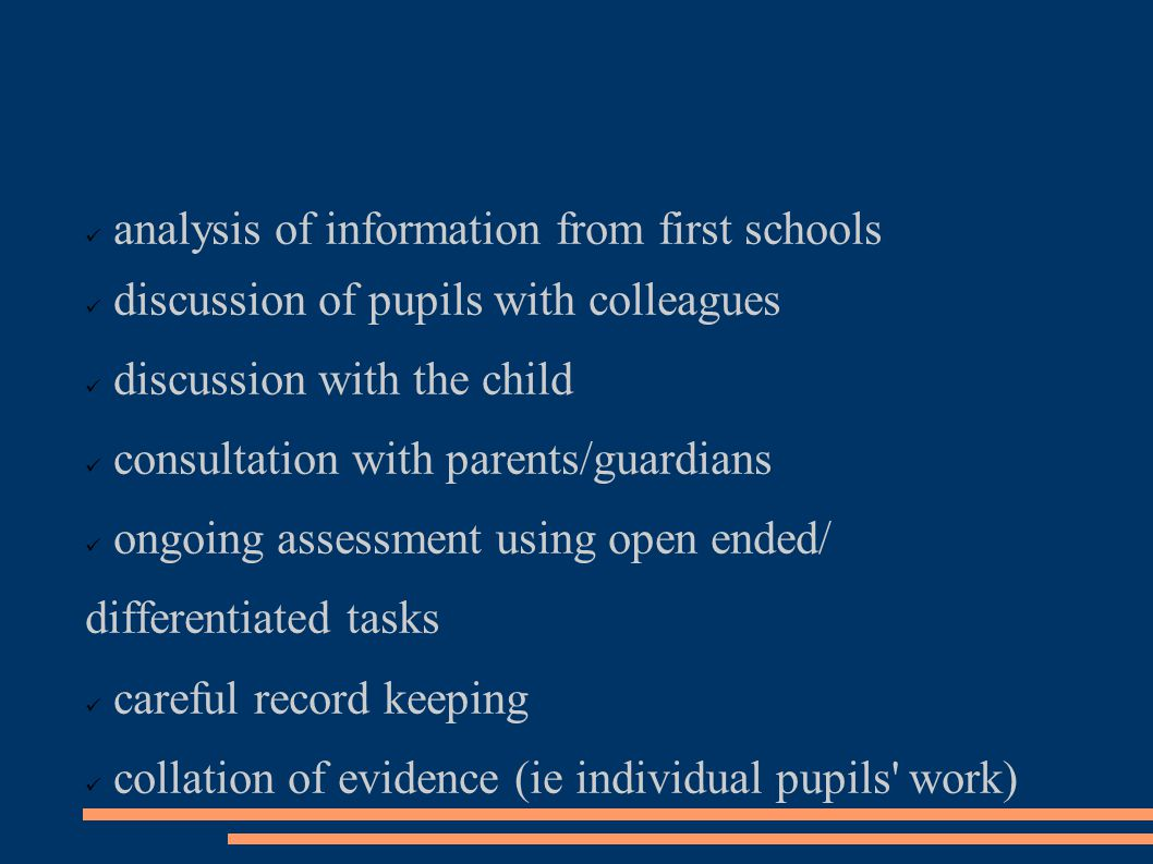 analysis of information from first schools discussion of pupils with colleagues discussion with the child consultation with parents/guardians ongoing assessment using open ended/ differentiated tasks careful record keeping collation of evidence (ie individual pupils work)