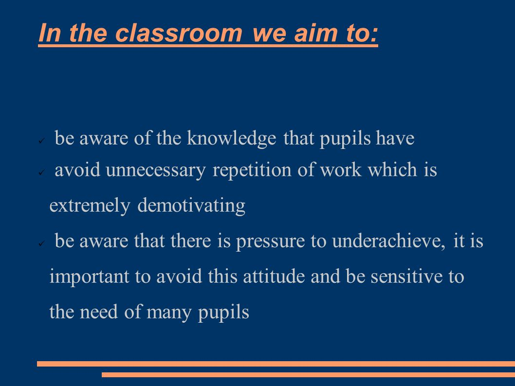 In the classroom we aim to: be aware of the knowledge that pupils have avoid unnecessary repetition of work which is extremely demotivating be aware that there is pressure to underachieve, it is important to avoid this attitude and be sensitive to the need of many pupils