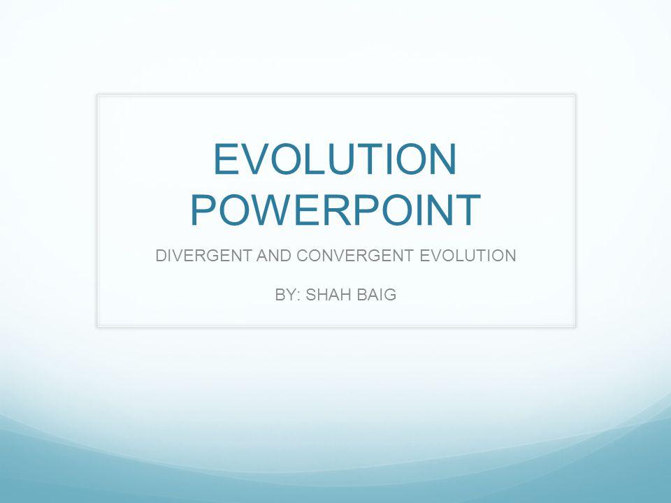 EVOLUTION POWERPOINT DIVERGENT AND CONVERGENT EVOLUTION BY: SHAH BAIG