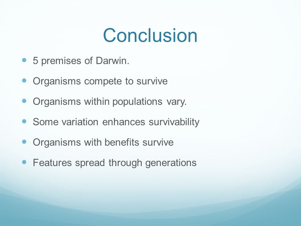 Conclusion 5 premises of Darwin. Organisms compete to survive Organisms within populations vary.