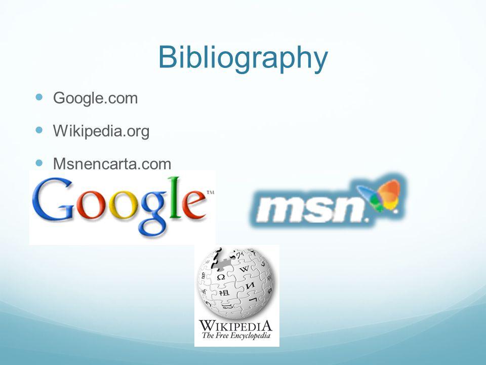 Bibliography Google.com Wikipedia.org Msnencarta.com