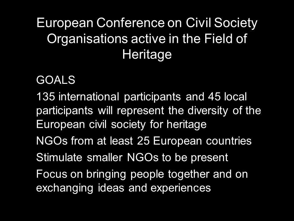 European Conference on Civil Society Organisations active in the Field of Heritage 135 international participants and 45 local participants will represent the diversity of the European civil society for heritage NGOs from at least 25 European countries Stimulate smaller NGOs to be present Focus on bringing people together and on exchanging ideas and experiences European Conference on Civil Society Organisations active in the Field of Heritage GOALS 135 international participants and 45 local participants will represent the diversity of the European civil society for heritage NGOs from at least 25 European countries Stimulate smaller NGOs to be present Focus on bringing people together and on exchanging ideas and experiences European Conference on Civil Society Organisations active in the Field of Heritage