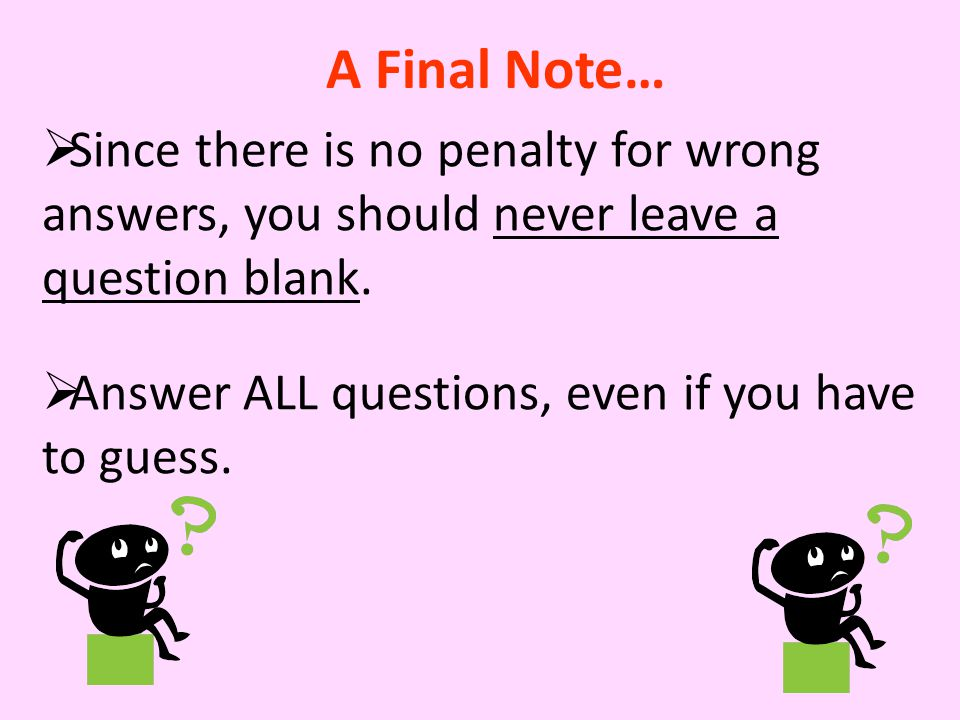  Since there is no penalty for wrong answers, you should never leave a question blank.