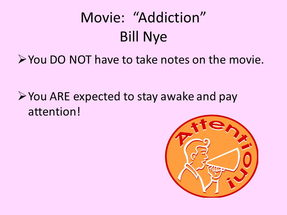Movie: Addiction Bill Nye  You DO NOT have to take notes on the movie.